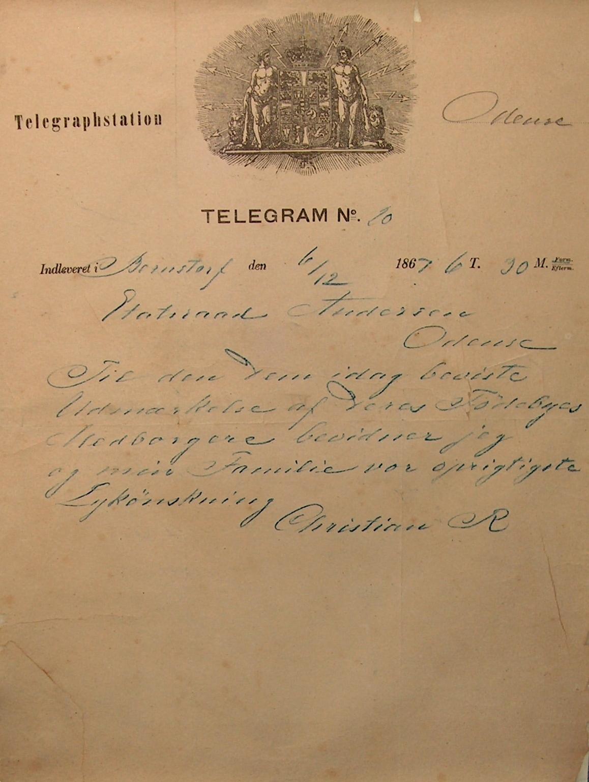 Telegraphstation Odense. Telegram Nr.10 indleveret i Bernstorf den 6-12 1867 6 T. 30 M. Form. Etatsraad Andersen Odense. Til den dem idag beviste Udmærkelse af Deres Fødebyes Medborgere bevidner jeg og min Familie vor oprigtigste Lykønskning Christian R